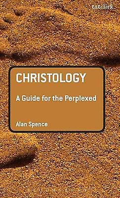 Christology A Guide for the Perplexed by Spence & Alan J.