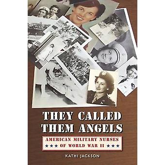 They Called Them Angels American Military Nurses of World War II by Jackson & Kathi