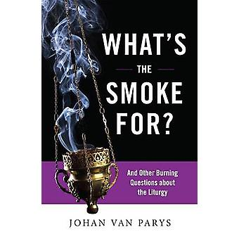 Whats the Smoke For And Other Burning Questions about the Liturgy by Van Parys & Johan