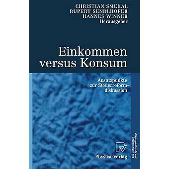 Einkommen versus Konsum  Ansatzpunkte zur Steuerreformdiskussion by Smekal & Christian