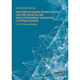 Endvertauschbare Anordnungen und die Struktur der Einheitengruppen modularer Gruppenalgebren mit 167 bungsaufgaben by Wirsing & Sven Bodo