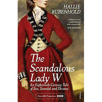 The Scandalous Lady W  An EighteenthCentury Tale of Sex Scandal and Divorce by the bestselling author of The Five by Hallie Rubenhold