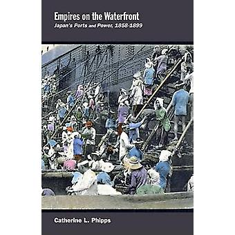 Empires on the Waterfront - Japan's Ports and Power - 1858-1899 by Cat