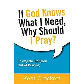If God Knows What I Need, Why Should I Pray?: Taking the Religion Out of Praying