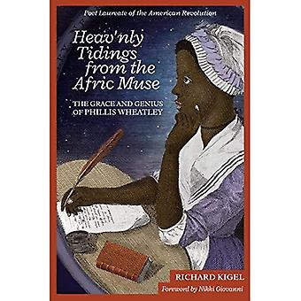 Heav'nly Tidings from the Afric Muse: The Grace and Genius of Phillis Wheatley:� Poet Laureate of the American Revolution