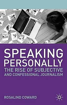 Speaking Personally  The Rise of Subjective and Confessional Journalism by Coward & Rosalind