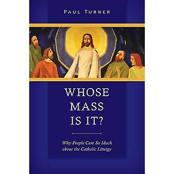 Whose Mass Is It Why People Care So Much about the Catholic Liturgy by Turner & Paul