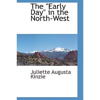 The Early Day in the NorthWest by Kinzie & Juliette Augusta