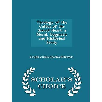 Theology of the Cultus of the Sacred Heart a Moral Dogmatic and Historical Study  Scholars Choice Edition by Petrovits & Joseph Julius Charles
