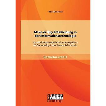 MakeOrBuy Entscheidung in Der Informationstechnologie Entscheidungsmodelle Beim Strategischen ItOutsourcing in Der Automobilindustrie by Carlowitz & Toni