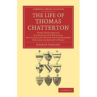The Life of Thomas Chatterton: With Criticisms on his Genius and Writings and a Concise View of the Controversy Concerning Rowley's Poems (Cambridge Library Collection - Literary Studies) (Paperback) by Gregory George