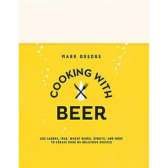 Cooking with Beer - Use Lagers - Ipas - Wheat Beers - Stouts - and Mor