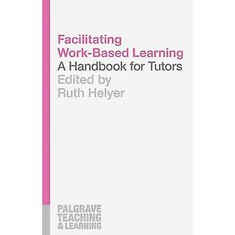 Facilitating Work-Based Learning - A Handbook for Tutors by Ruth Helye