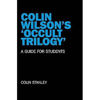 Colin Wilson's 'occult Trilogy' - a Guide for Students by Colin Stanle
