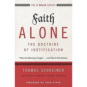 Faith AloneThe Doctrine of Justification What the Reformers Taught...and Why It Still Matters by Schreiner & Thomas R.