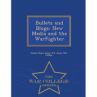Bullets and Blogs New Media and the WarFighter  War College Series by United States Army U.S. Army War Colleg