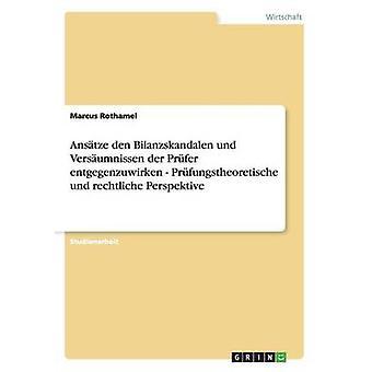 Anstze Den Bilanzskandalen Und Versumnissen der Prfer Entgegenzuwirken Prfungstheoretische Und Rechtliche Perspektive von Rothamel & Marcus