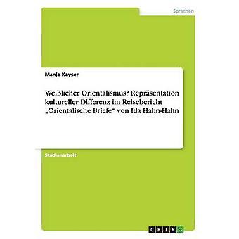 Weiblicher Orientalismus Reprsentation kultureller Gabriel im Reisebericht Orientalische Briefe von Ida HahnHahn de Manja & de Kayser
