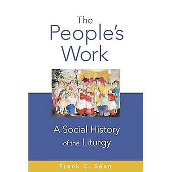 The People's Work - A Social History of the Liturgy by Frank C. Senn -