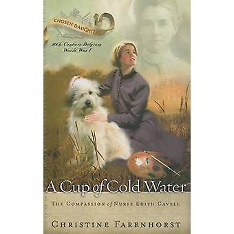 A Cup of Cold Water - The Compassion of Nurse Edith Cavell by Christin