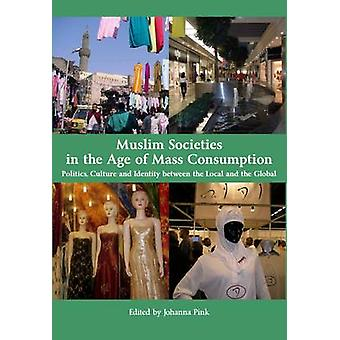 Muslim Societies in the Age of Mass Consumption by Johanna Pink