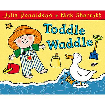 Toddle Waddle (Illustrated edition) by Julia Donaldson - Nick Sharrat