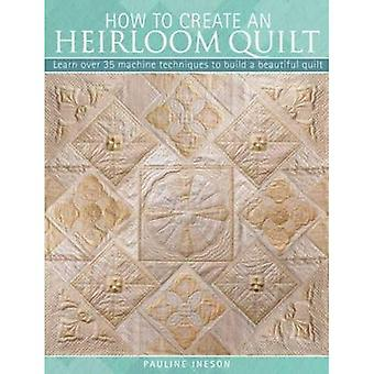 How to Create an Heirloom Quilt: Learn Over 30 Machine Quilt Techniques to Build a Beautiful Quilt