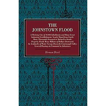 The Johnstown Flood A Thriving City of 30000 Inhabitants and Many Great Industrial Establishments Nearly Wiped from Earth Many Thousands by Dieck & Herman