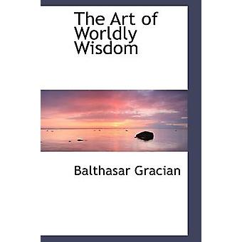 The Art of Worldly Wisdom by Gracian & Balthasar