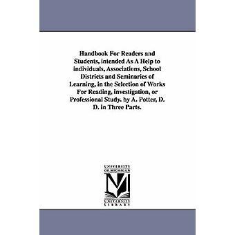 Handbok för läsare och studenter avsedda som en hjälp att enskilda föreningar skoldistrikt och seminarier för lärande i det urval av arbeten för läsning utredning eller Professional S av Potter & Alonzo
