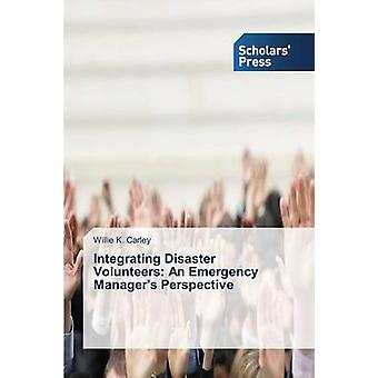 Integrating Disaster Volunteers An Emergency Managers Perspective by Carley Willie K.
