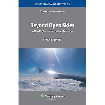 Beyond Open Skies A New Regime for International Aviation by Havel & Brian F.