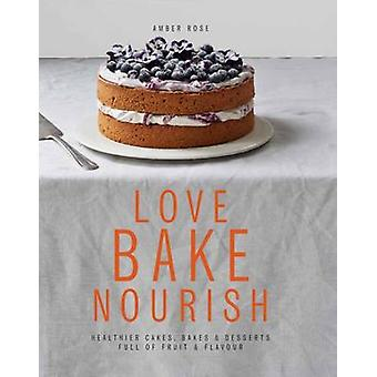 Love Bake Nourish - Healthier Cakes - Bakes and Puddings Full of Fruit