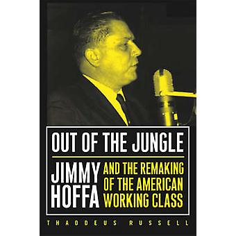 Out of the Jungle - Jimmy Hoffa and the Remaking of the American Worki