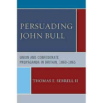 Persuading John Bull - Union and Confederate Propaganda in Britain - 1