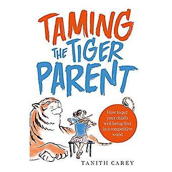 Taming de Tiger ouder: hoe te zetten van het welzijn van uw kind eerst in een concurrerende wereld