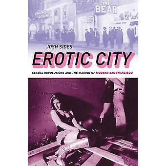Erotic City Sexual Revolutions and the Making of Modern San Francisco by Sides & Josh