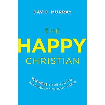 The Happy Christian Ten Ways to Be a Joyful Believer in a Gloomy World by Murray & David