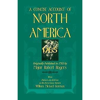 A Concise Account of North America 1765with Preface and Appendix by His 5th Great Nephew William Michael Gorman by Rogers & Robert
