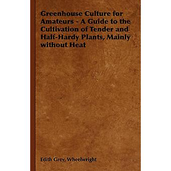 Greenhouse Culture for Amateurs  A Guide to the Cultivation of Tender and HalfHardy Plants Mainly Without Heat by Wheelwright & Edith Grey Grey