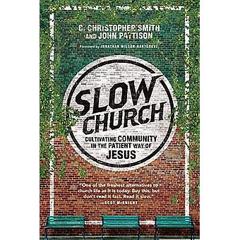 Slow Church - Cultivating Community in the Patient Way of Jesus by C C