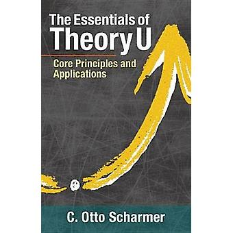 The Essentials Of Theory U - Core Principles and Applications by C. Ot