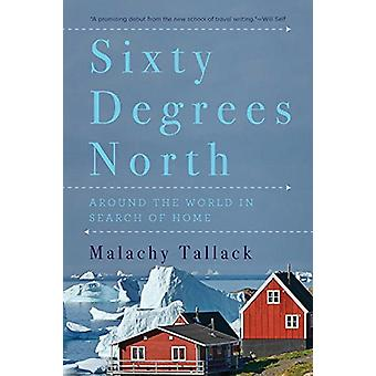Sixty Degrees North - Around the World in Search of Home by Malachy T