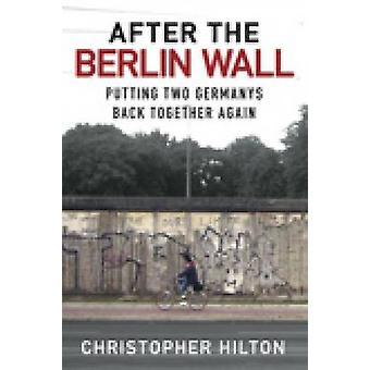After the Berlin Wall - Putting Two Germanys Back Together Again by Ch