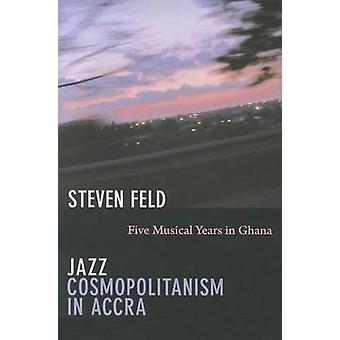 Jazz Cosmopolitanism in Accra - Five Musical Years in Ghana by Steven