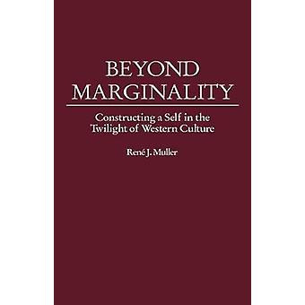 Beyond Marginality Constructing a Self in the Twilight of Western Culture by Muller & Rene J.