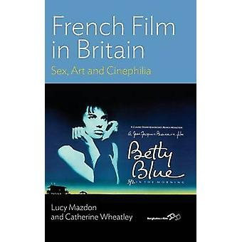 French Film in Britain Sex Art and Cinephilia by Mazdon & Lucy