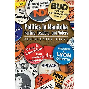 Politics in Manitoba Parties Leaders and Voters by Adams & Christopher