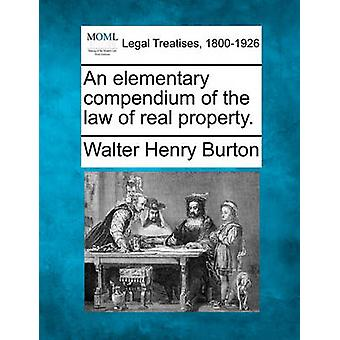 An elementary compendium of the law of real property. by Burton & Walter Henry