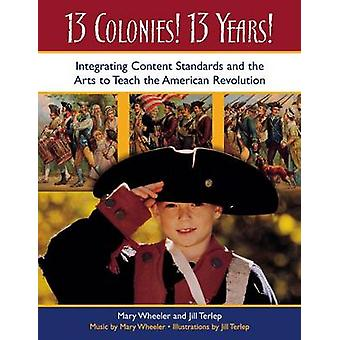 13 Colonies 13 Years Integrating Content Standards and the Arts to Teach the American Revolution by Wheeler & Mary